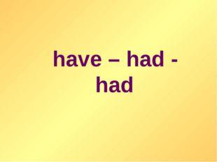 have – had - had