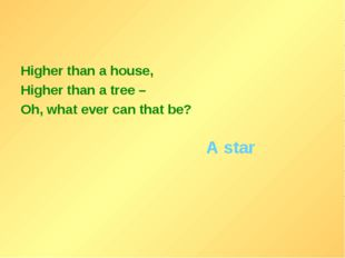 Higher than a house, Higher than a tree – Oh, what ever can that be? A star
