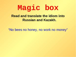 """Magic box Read and translate the idiom into Russian and Kazakh. """"No bees no h"""