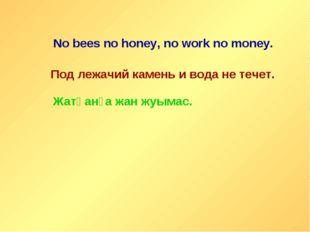 No bees no honey, no work no money. Под лежачий камень и вода не течет. Жатқа