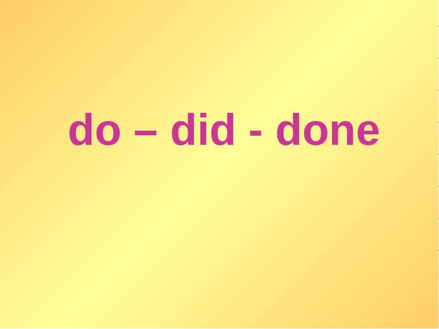 do – did - done