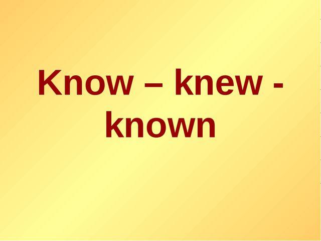 Know – knew - known