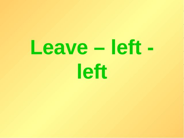 Leave – left - left