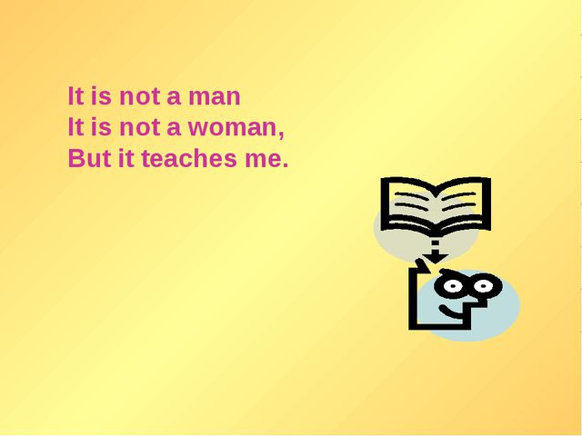 It is not a man It is not a woman, But it teaches me.