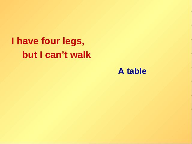 I have four legs, but I can't walk A table