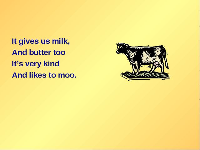 It gives us milk, And butter too It's very kind And likes to moo.