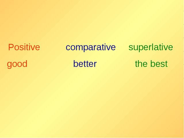 Positive comparative superlative good better the best