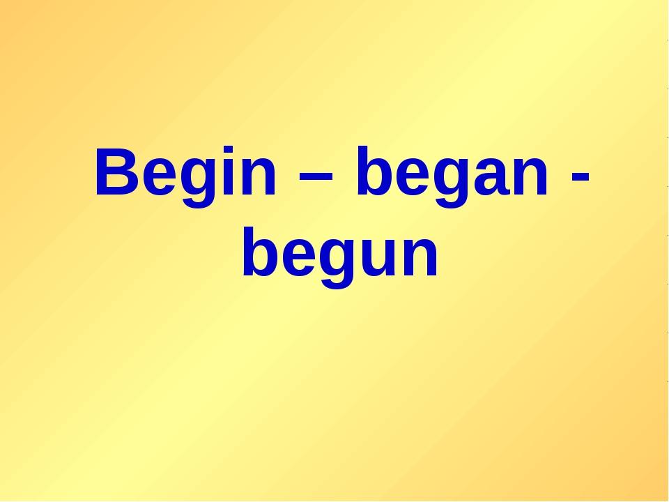Begin – began - begun