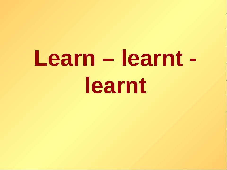 Learn – learnt - learnt