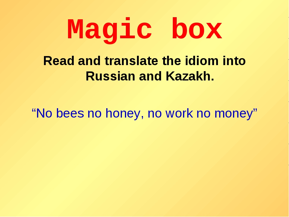 """Magic box Read and translate the idiom into Russian and Kazakh. """"No bees no h..."""