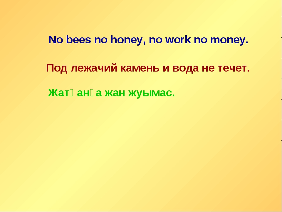 No bees no honey, no work no money. Под лежачий камень и вода не течет. Жатқа...
