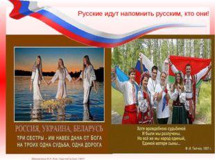 Русские идут напомнить русским, кто они! Матюшкина А.В. http://nsportal.ru/us
