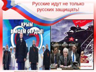 Русские идут не только русских защищать! Матюшкина А.В. http://nsportal.ru/us