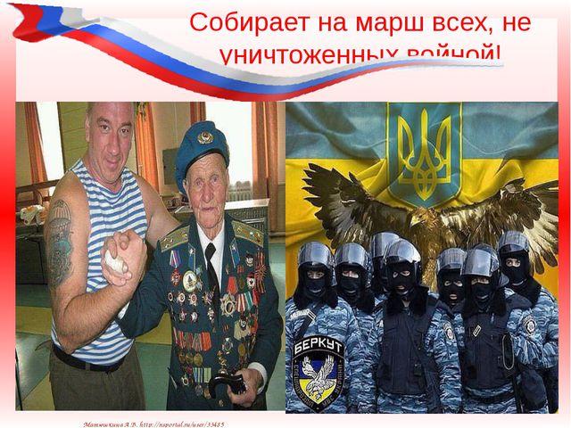 Собирает на марш всех, не уничтоженных войной! Матюшкина А.В. http://nsportal...