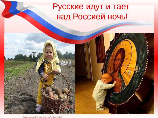 Русские идут и тает над Россией ночь! Матюшкина А.В. http://nsportal.ru/user/...