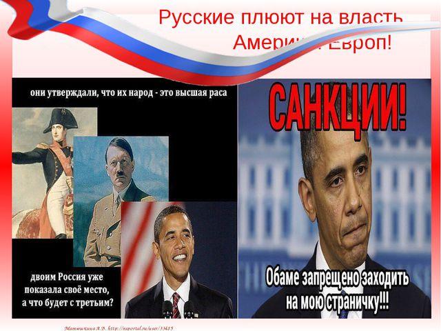 Русские плюют на власть Америк и Европ! Матюшкина А.В. http://nsportal.ru/use...
