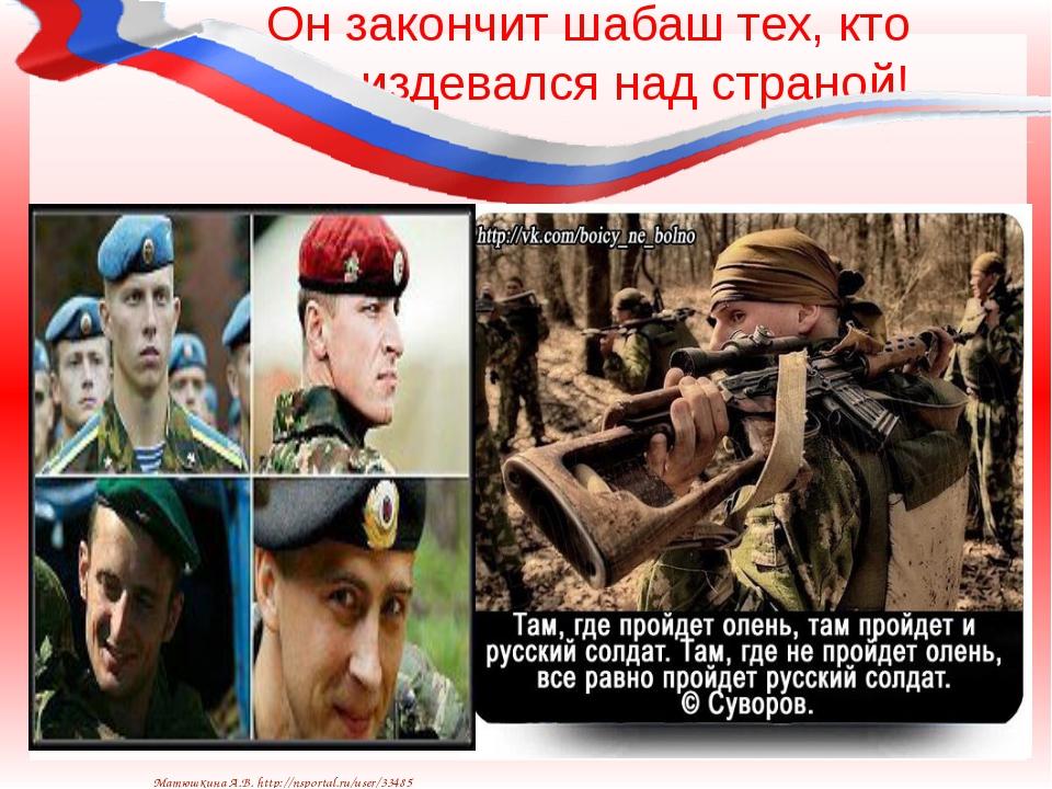 Он закончит шабаш тех, кто издевался над страной! Матюшкина А.В. http://nspor...