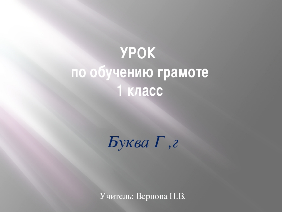 УРОК по обучению грамоте 1 класс Буква Г ,г Учитель: Вернова Н.В.