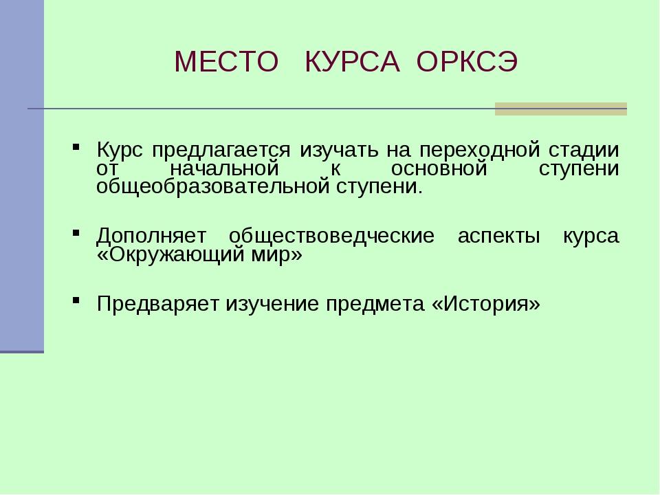 МЕСТО КУРСА ОРКСЭ Курс предлагается изучать на переходной стадии от начальной...