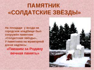 ПАМЯТНИК «СОЛДАТСКИЕ ЗВЁЗДЫ» На площади у входа на городское кладбище был соо