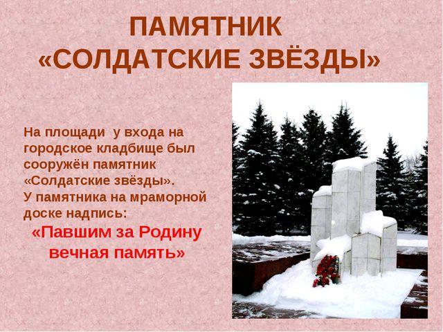 ПАМЯТНИК «СОЛДАТСКИЕ ЗВЁЗДЫ» На площади у входа на городское кладбище был соо...