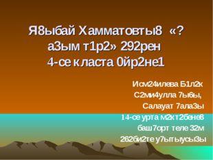 Я8ыбай Хамматовты8 «?а3ым т1р2» 292рен 4-се класта 0йр2не1 Исм24илева Б1л2к С