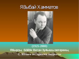 Я8ыбай Хамматов (1925-2000) Я6ыусы, Б0й0к Ватан 3у4ышы ветераны, С. Юлаев ис.
