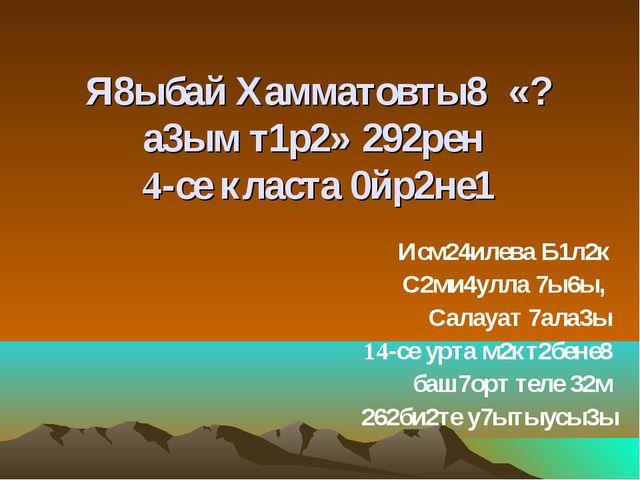 Я8ыбай Хамматовты8 «?а3ым т1р2» 292рен 4-се класта 0йр2не1 Исм24илева Б1л2к С...