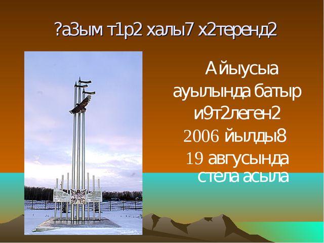 ?а3ым т1р2 халы7 х2теренд2 Айыусыа ауылында батыр и9т2леген2 2006 йылды8 19...