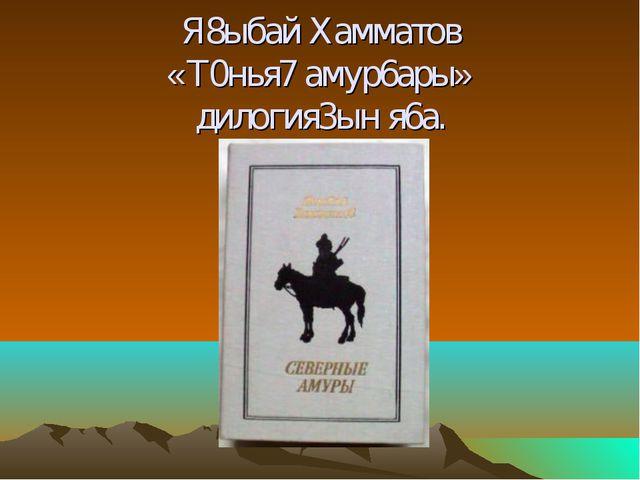 Я8ыбай Хамматов «Т0нья7 амур6ары» дилогия3ын я6а.