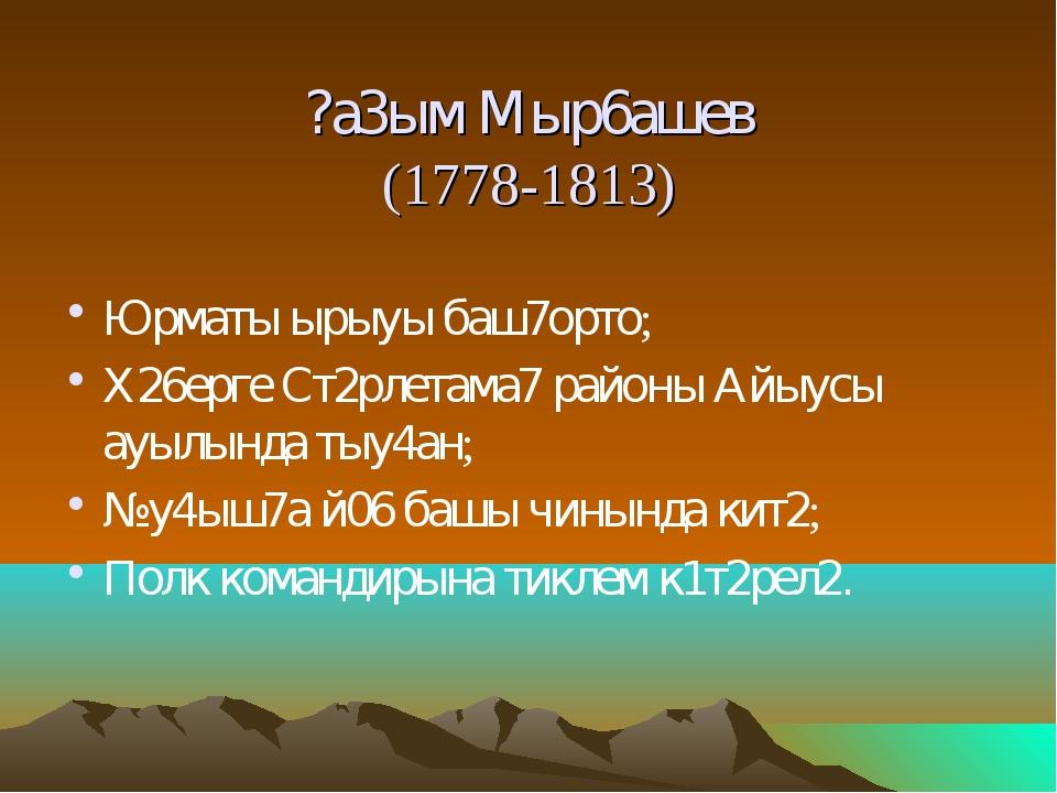 ?а3ым Мыр6ашев (1778-1813) Юрматы ырыуы баш7орто; Х26ерге Ст2рлетама7 районы...