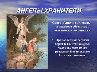 АНГЕЛЫ-ХРАНИТЕЛИ Слово «Ангел» греческое, в переводе обозначает «вестник», «п