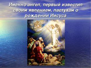 Именно ангел, первый известил своим явлением, пастухам о рождении Иисуса