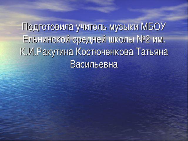 Подготовила учитель музыки МБОУ Ельнинской средней школы №2 им. К.И.Ракутина...