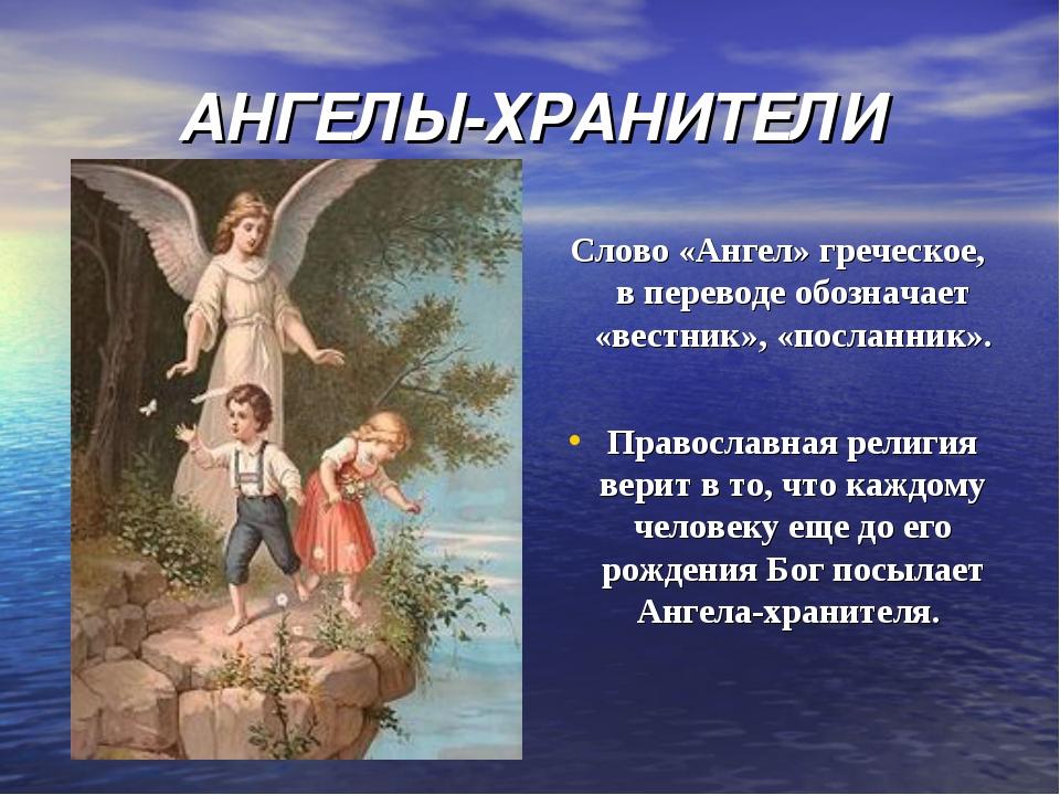 АНГЕЛЫ-ХРАНИТЕЛИ Слово «Ангел» греческое, в переводе обозначает «вестник», «п...