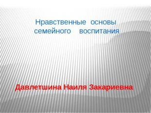 Нравственные основы семейного воспитания Давлетшина Наиля Закариевна