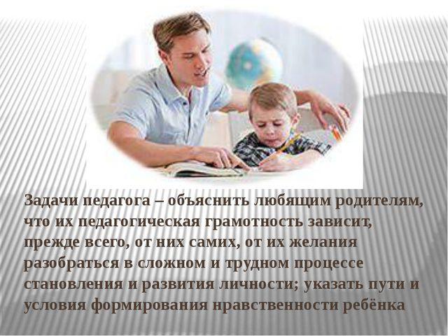 Задачи педагога – объяснить любящим родителям, что их педагогическая грамотно...