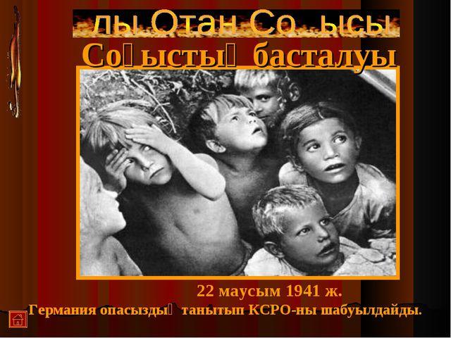 Соғыстыңбасталуы 22 маусым 1941 ж. Германия опасыздық танытып КСРО-ны шабуылд...