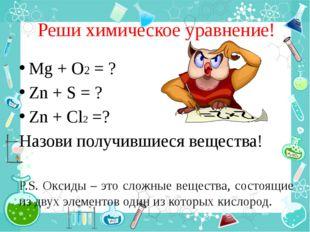 Реши химическое уравнение! Mg + O2 = ? Zn + S = ? Zn + Cl2 =? Назови получивш