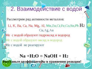 2. Взаимодействие с водой Рассмотрим ряд активности металлов: Li, K, Ba, Ca,