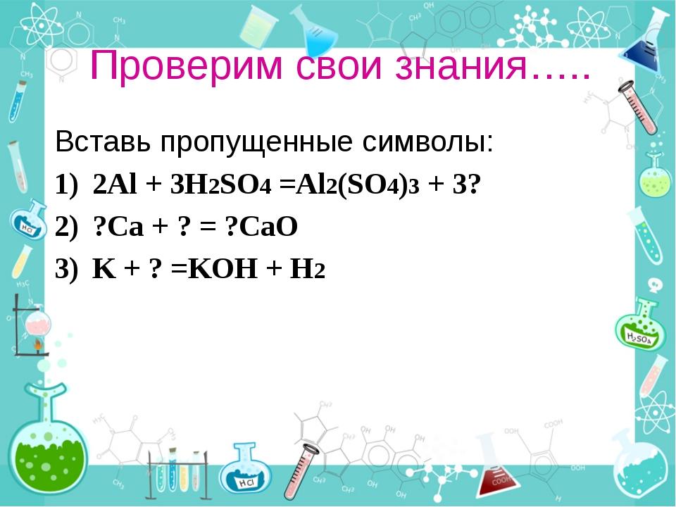 Проверим свои знания….. Вставь пропущенные символы: 2Al + 3H2SO4 =Al2(SO4)3 +...