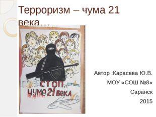 Терроризм – чума 21 века… Автор :Карасева Ю.В. МОУ «СОШ №8» Саранск 2015