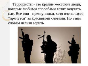 Террористы - это крайне жестокие люди, которые любыми способами хотят запуга