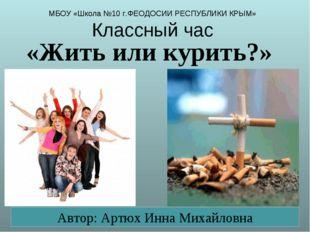 МБОУ «Школа №10 г.ФЕОДОСИИ РЕСПУБЛИКИ КРЫМ» Классный час «Жить или курить?» А