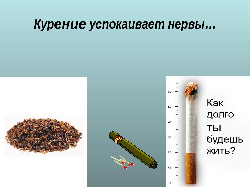 Курение успокаивает нервы…