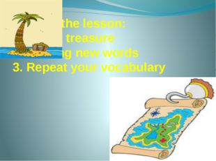 Aims of the lesson: 1. Find a treasure 2. Studing new words 3. Repeat your vo