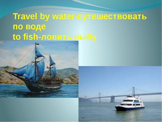 Travel by water-путешествовать по воде to fish-ловить рыбу