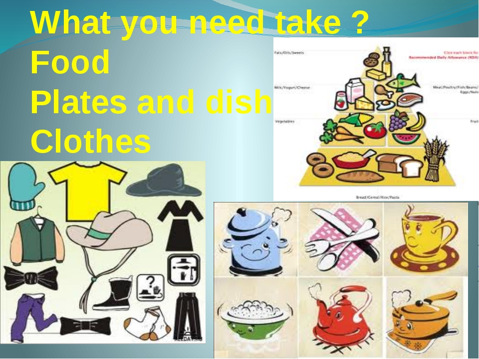 What you need take ? Food Plates and dishes Clothes
