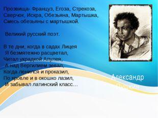 Александр Пушкин Прозвища- Француз, Егоза, Стрекоза, Сверчок, Искра, Обезьяна