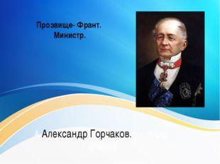 А Александр Горчаков.лександр Горчаков. Прозвище- Франт. Министр.